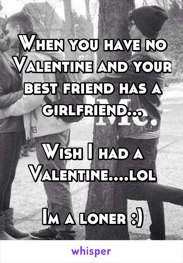 When you have no Valentine and your best friend has a girlfriend...  Wish I had a Valentine....lol  Im a loner :)