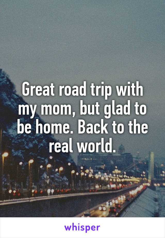 Great road trip with my mom, but glad to be home. Back to the real world.