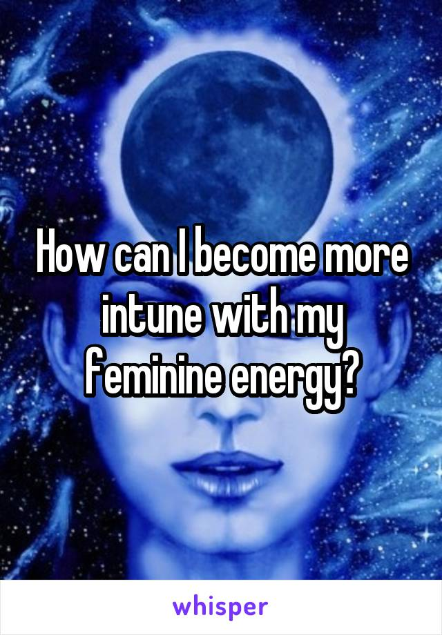 How can I become more intune with my feminine energy?