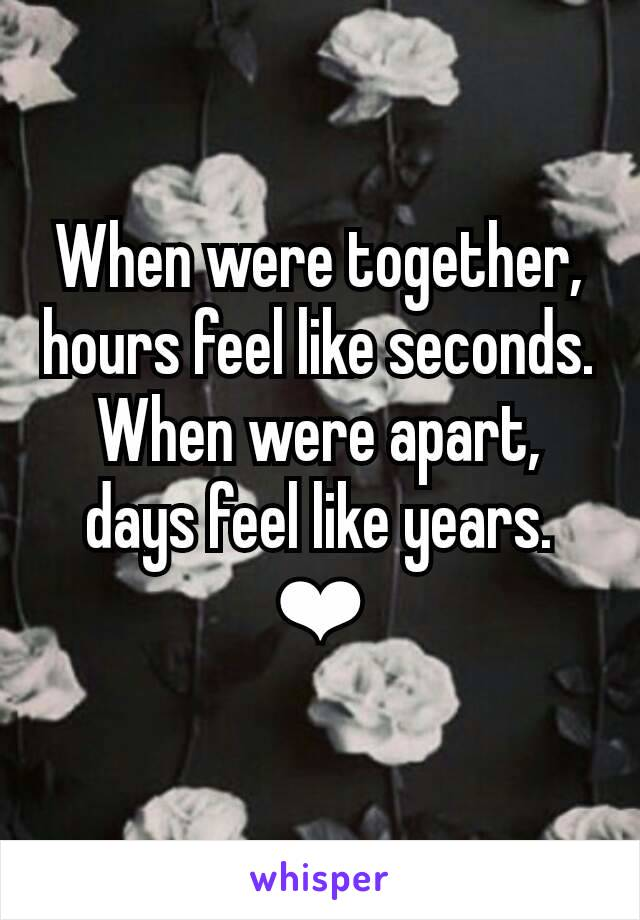 When were together, hours feel like seconds. When were apart, days feel like years. ❤