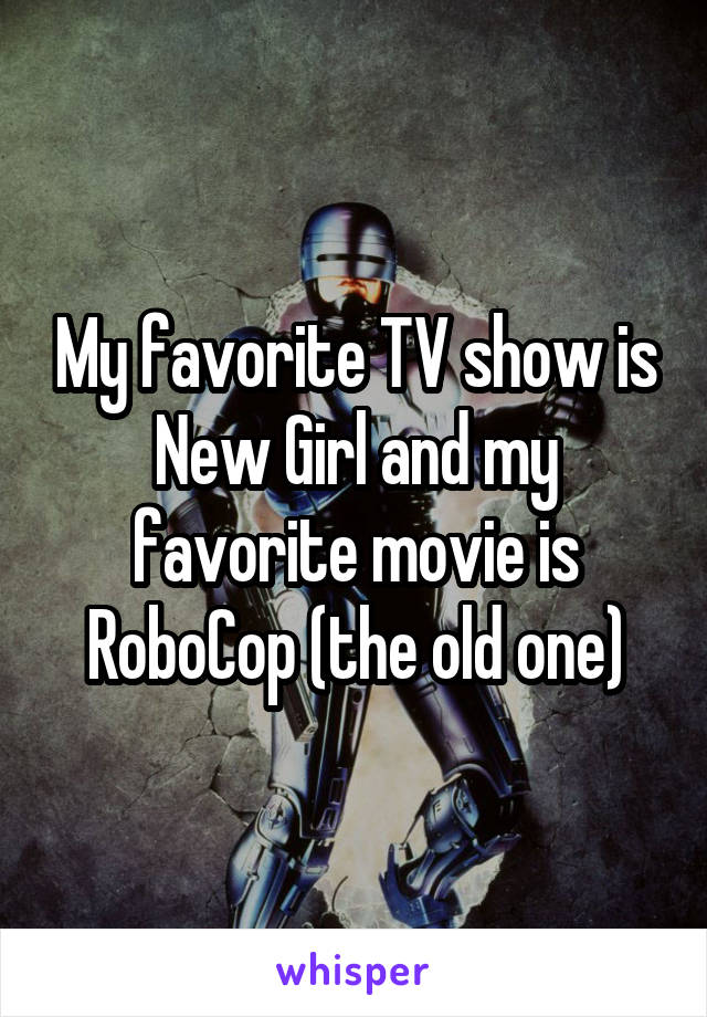 My favorite TV show is New Girl and my favorite movie is RoboCop (the old one)