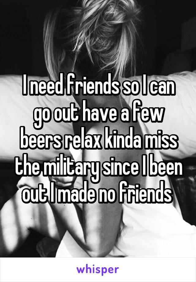 I need friends so I can go out have a few beers relax kinda miss the military since I been out I made no friends