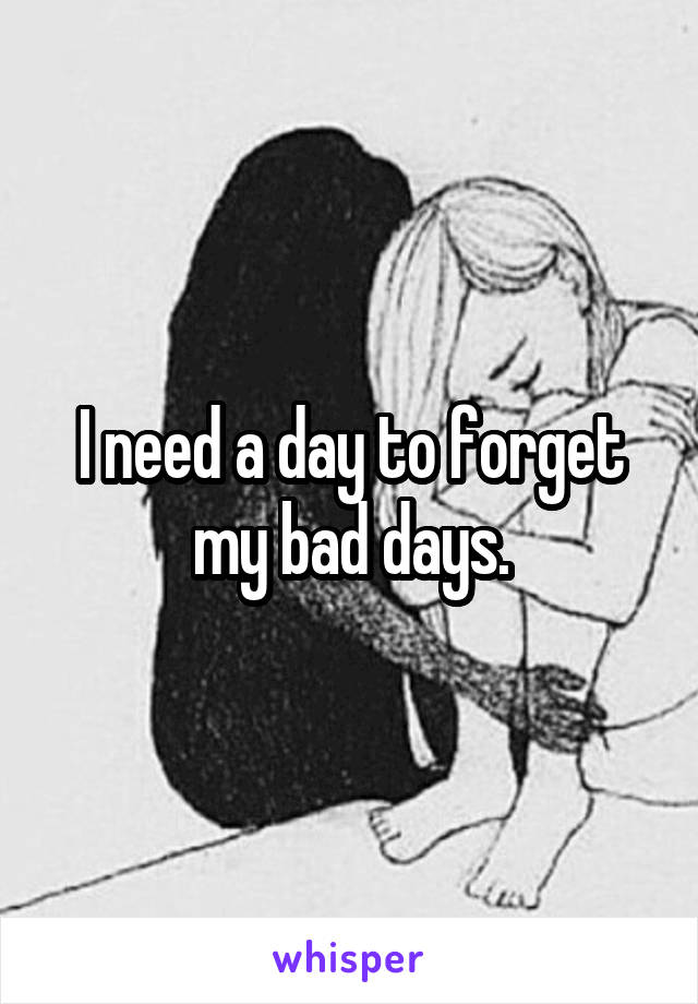 I need a day to forget my bad days.