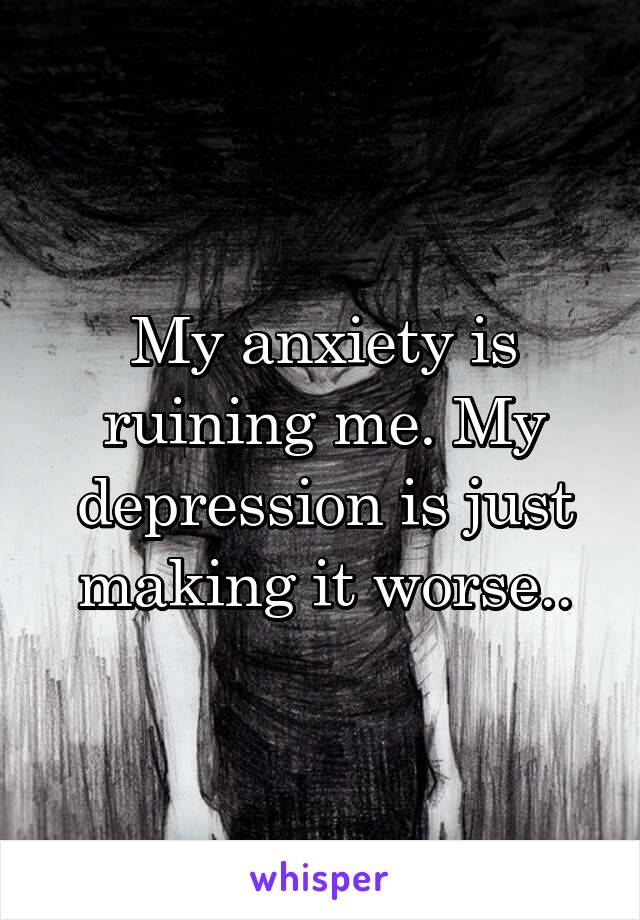 My anxiety is ruining me. My depression is just making it worse..
