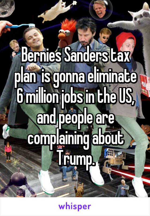 Bernies Sanders tax plan  is gonna eliminate 6 million jobs in the US, and people are complaining about Trump.