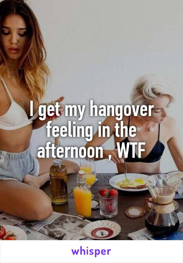 I get my hangover feeling in the afternoon , WTF