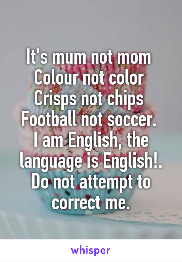 It's mum not mom  Colour not color  Crisps not chips  Football not soccer.  I am English, the language is English!. Do not attempt to correct me.