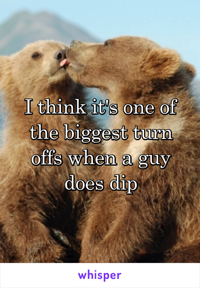 I think it's one of the biggest turn offs when a guy does dip