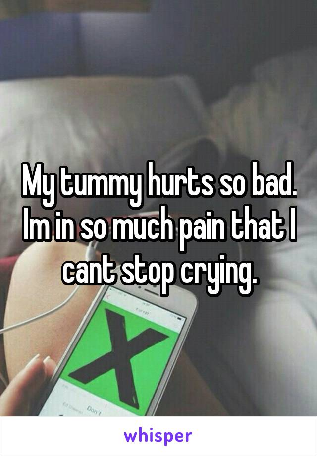 My tummy hurts so bad. Im in so much pain that I cant stop crying.