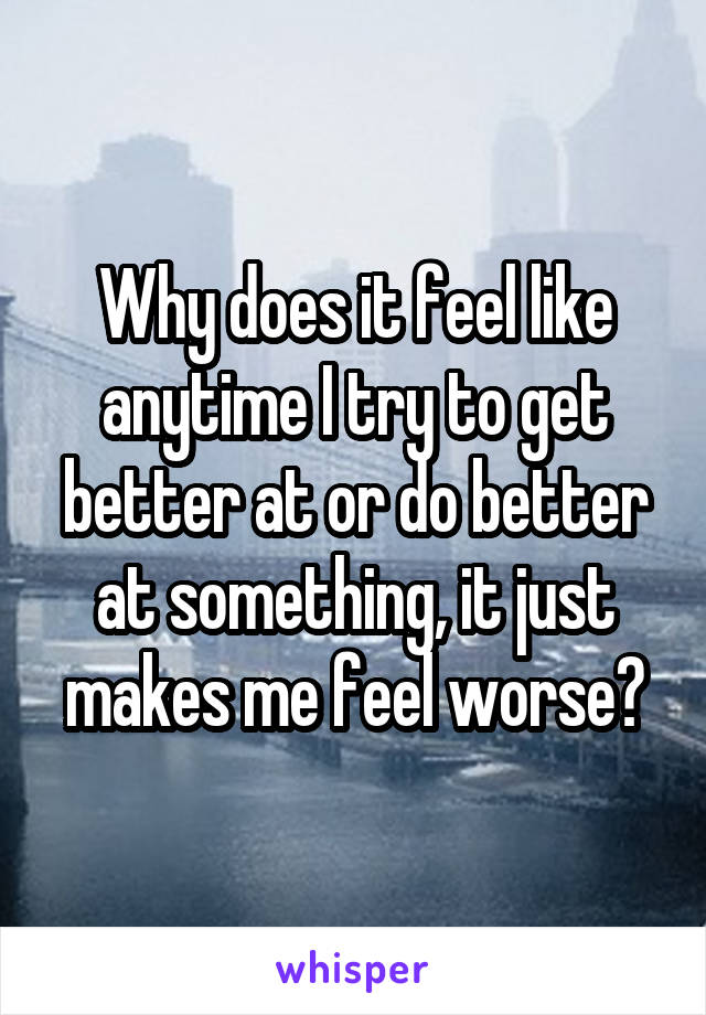 Why does it feel like anytime I try to get better at or do better at something, it just makes me feel worse?