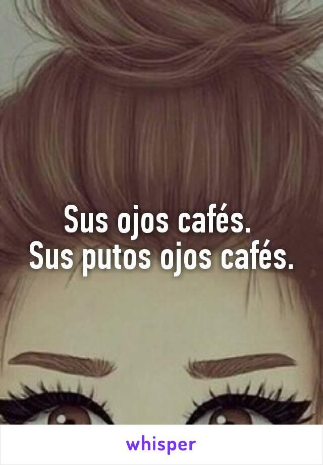 Sus ojos cafés.  Sus putos ojos cafés.