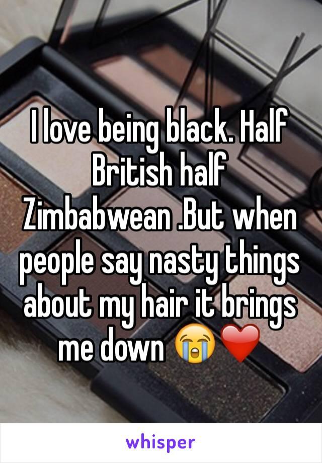I love being black. Half British half Zimbabwean .But when people say nasty things about my hair it brings me down 😭❤️