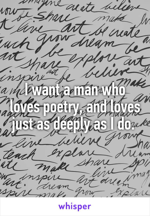 I want a man who loves poetry, and loves just as deeply as I do.