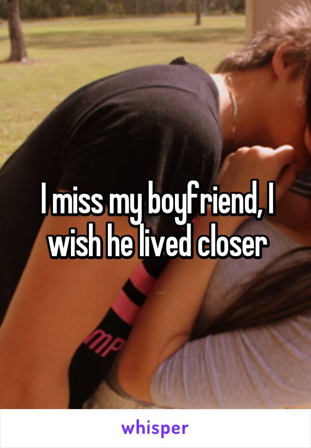 I miss my boyfriend, I wish he lived closer