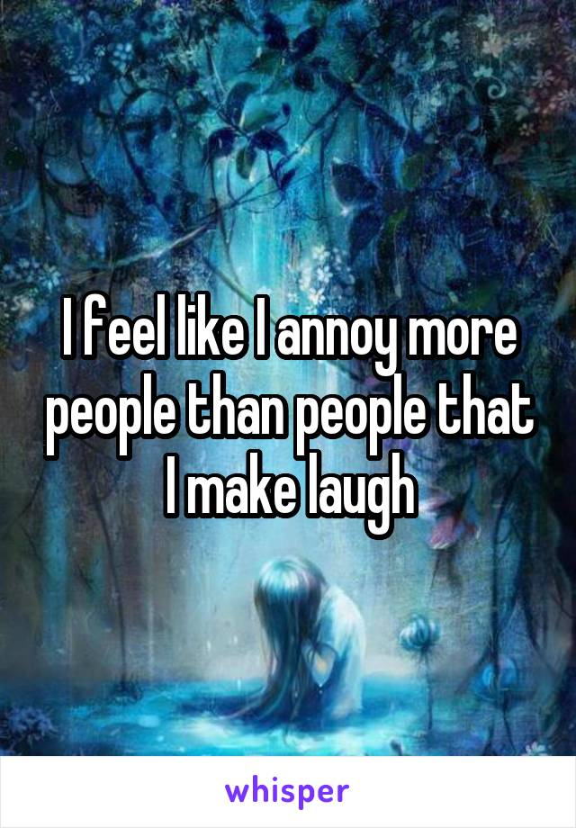 I feel like I annoy more people than people that I make laugh