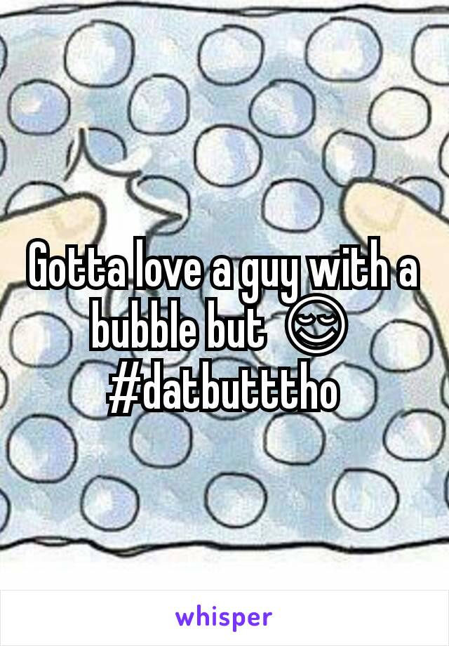 Gotta love a guy with a bubble but 😌 #datbutttho