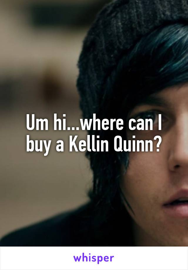 Um hi...where can I buy a Kellin Quinn?
