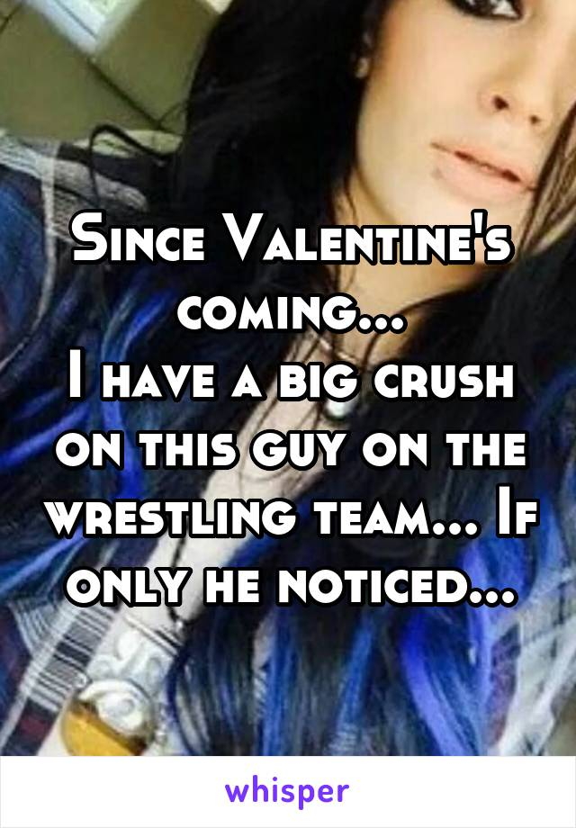 Since Valentine's coming... I have a big crush on this guy on the wrestling team... If only he noticed...