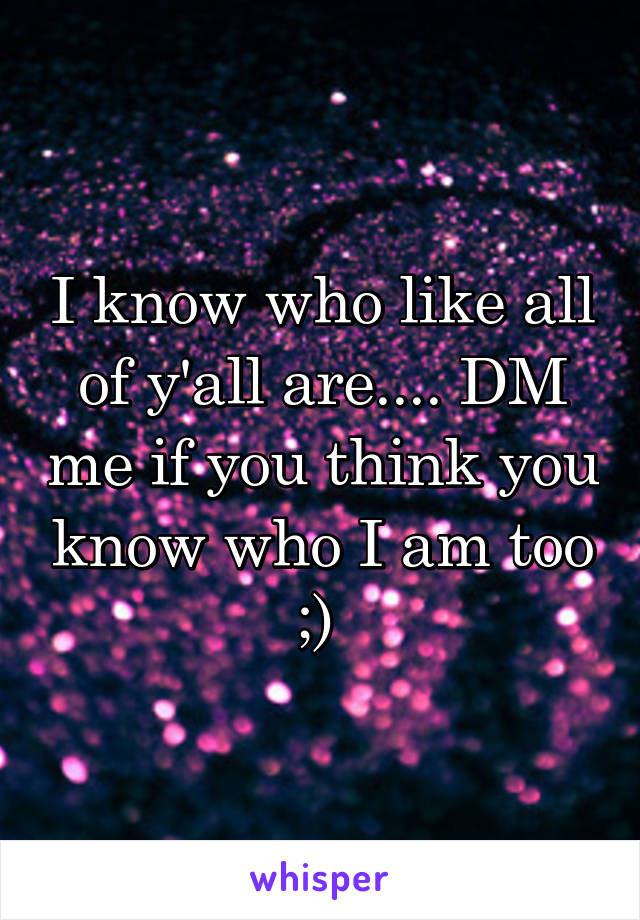 I know who like all of y'all are.... DM me if you think you know who I am too ;)