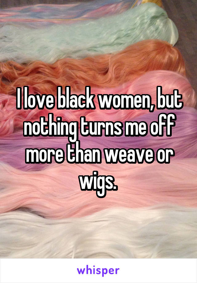 I love black women, but nothing turns me off more than weave or wigs.