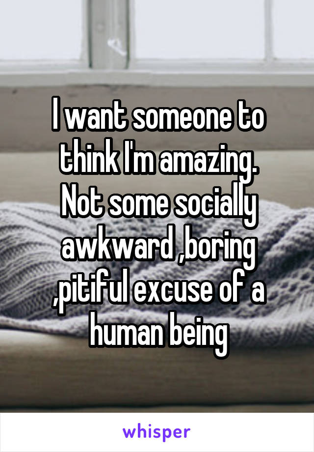 I want someone to think I'm amazing. Not some socially awkward ,boring ,pitiful excuse of a human being