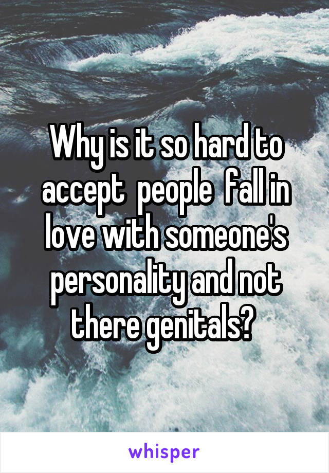 Why is it so hard to accept  people  fall in love with someone's personality and not there genitals?