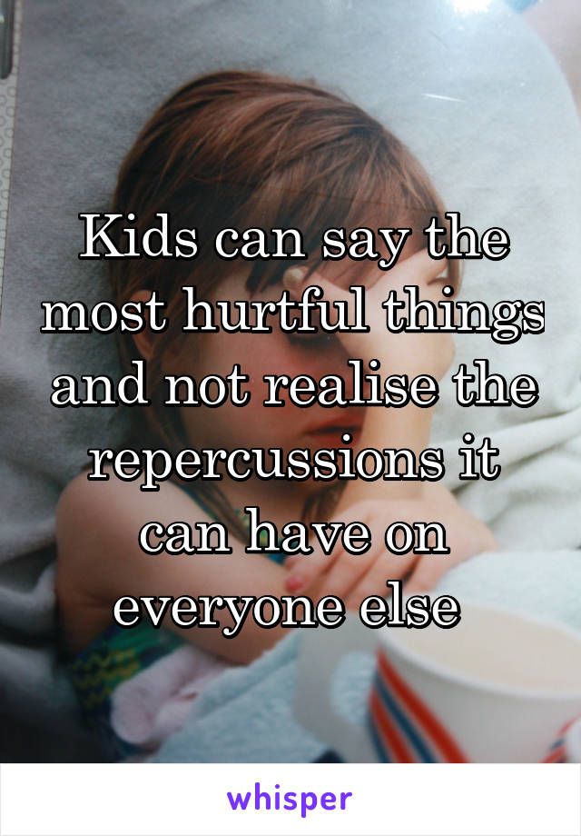 Kids can say the most hurtful things and not realise the repercussions it can have on everyone else