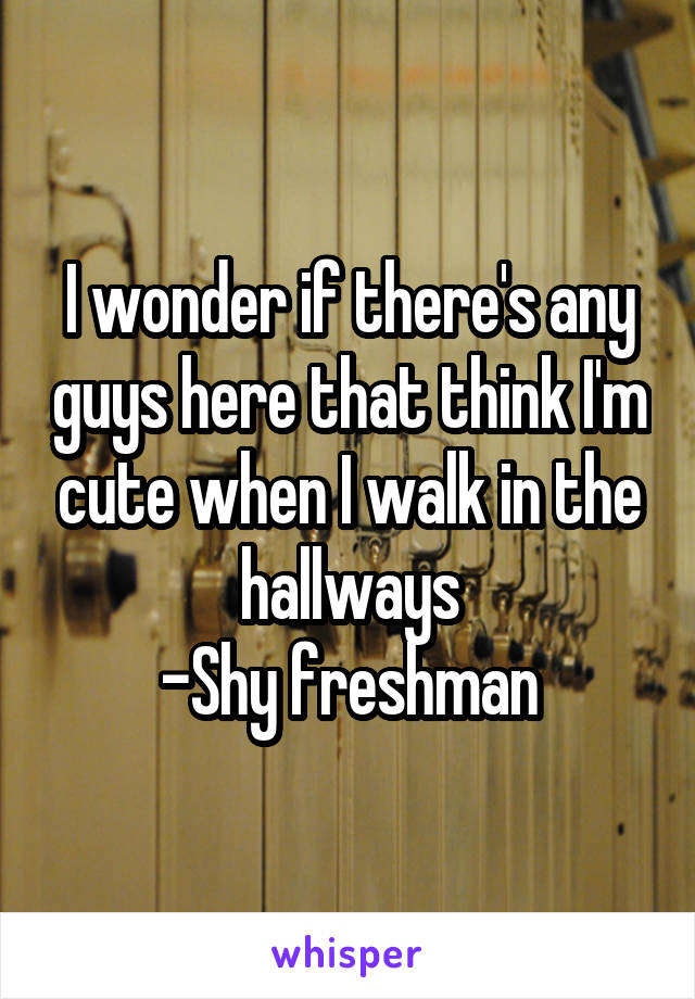 I wonder if there's any guys here that think I'm cute when I walk in the hallways -Shy freshman