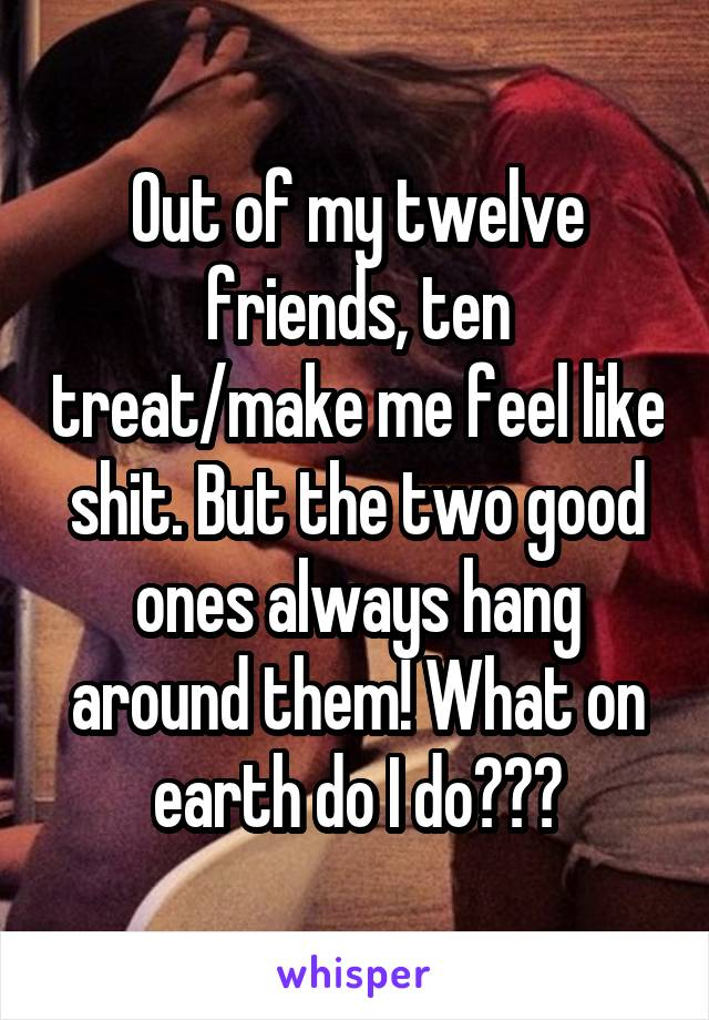 Out of my twelve friends, ten treat/make me feel like shit. But the two good ones always hang around them! What on earth do I do???
