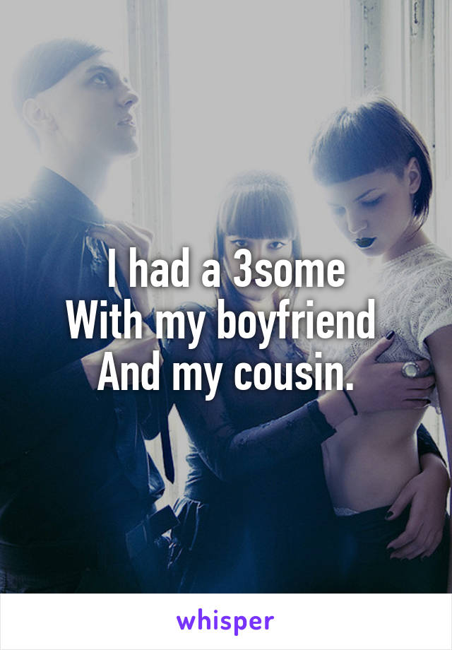 I had a 3some With my boyfriend  And my cousin.