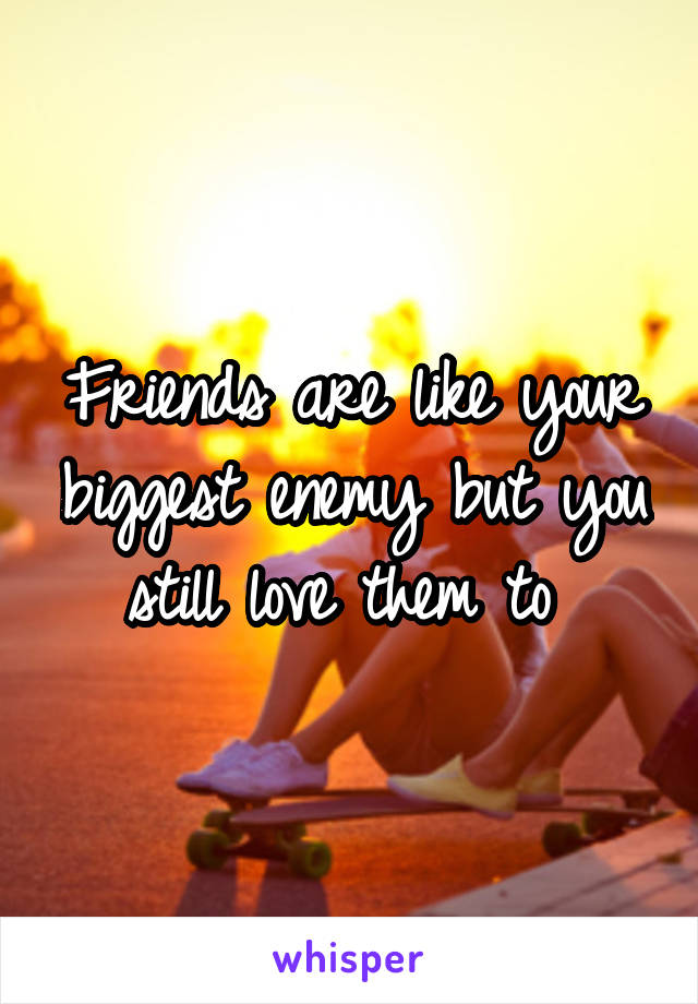 Friends are like your biggest enemy but you still love them to