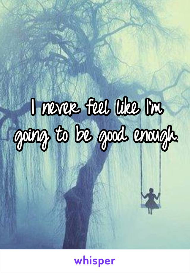 I never feel like I'm going to be good enough.