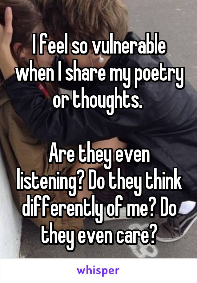 I feel so vulnerable when I share my poetry or thoughts.   Are they even listening? Do they think differently of me? Do they even care?