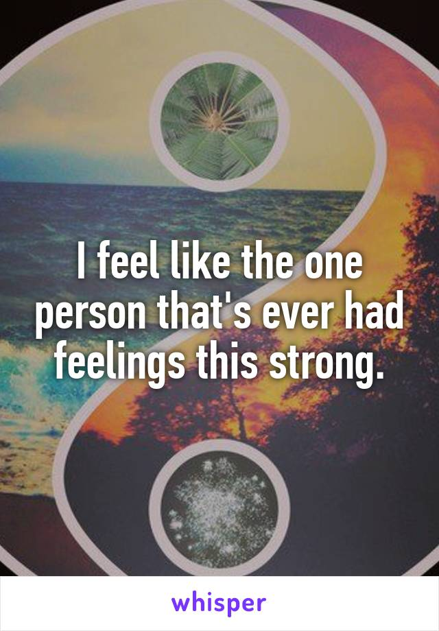 I feel like the one person that's ever had feelings this strong.