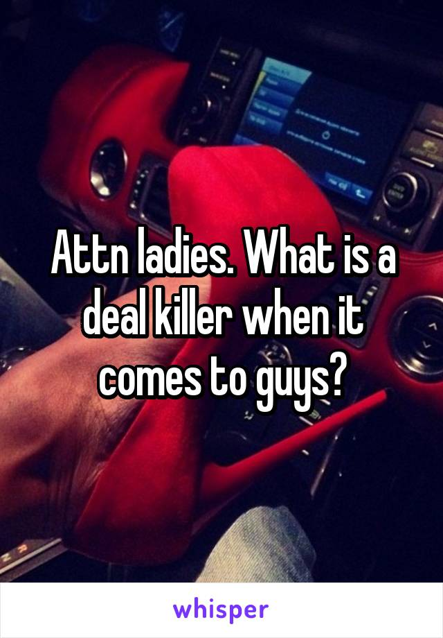Attn ladies. What is a deal killer when it comes to guys?