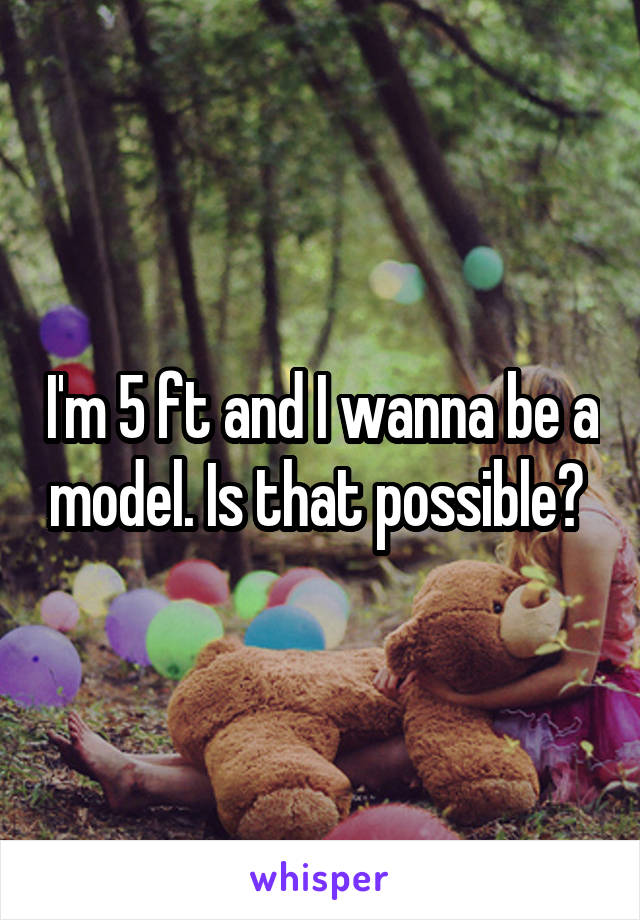 I'm 5 ft and I wanna be a model. Is that possible?