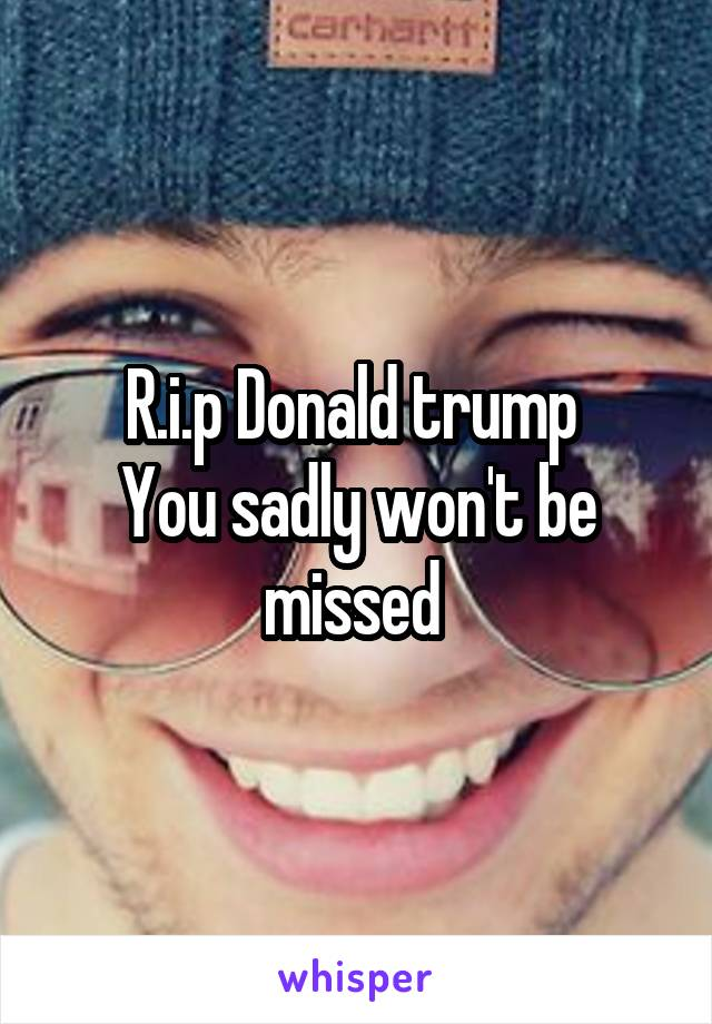 R.i.p Donald trump  You sadly won't be missed