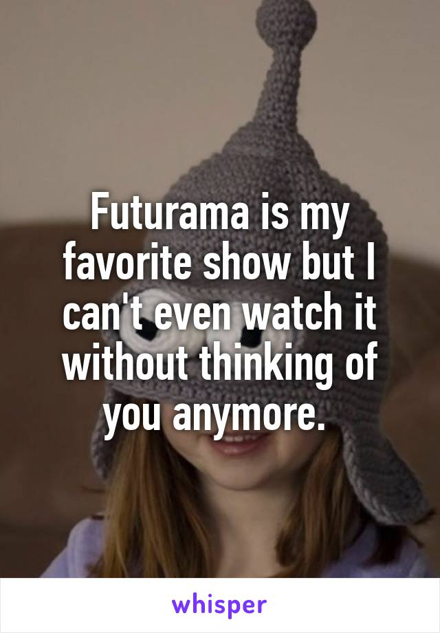 Futurama is my favorite show but I can't even watch it without thinking of you anymore.