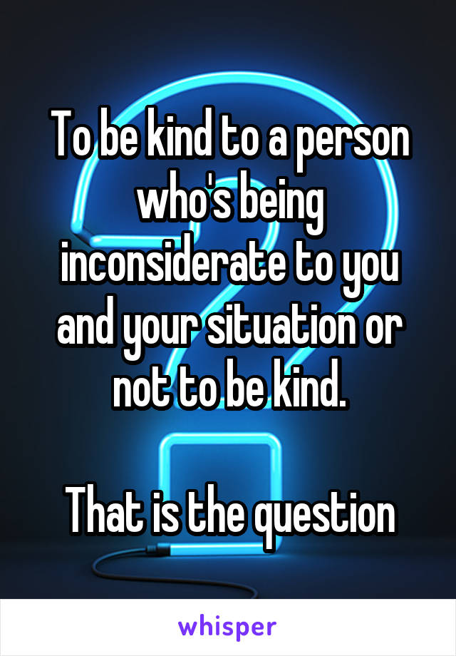 To be kind to a person who's being inconsiderate to you and your situation or not to be kind.  That is the question