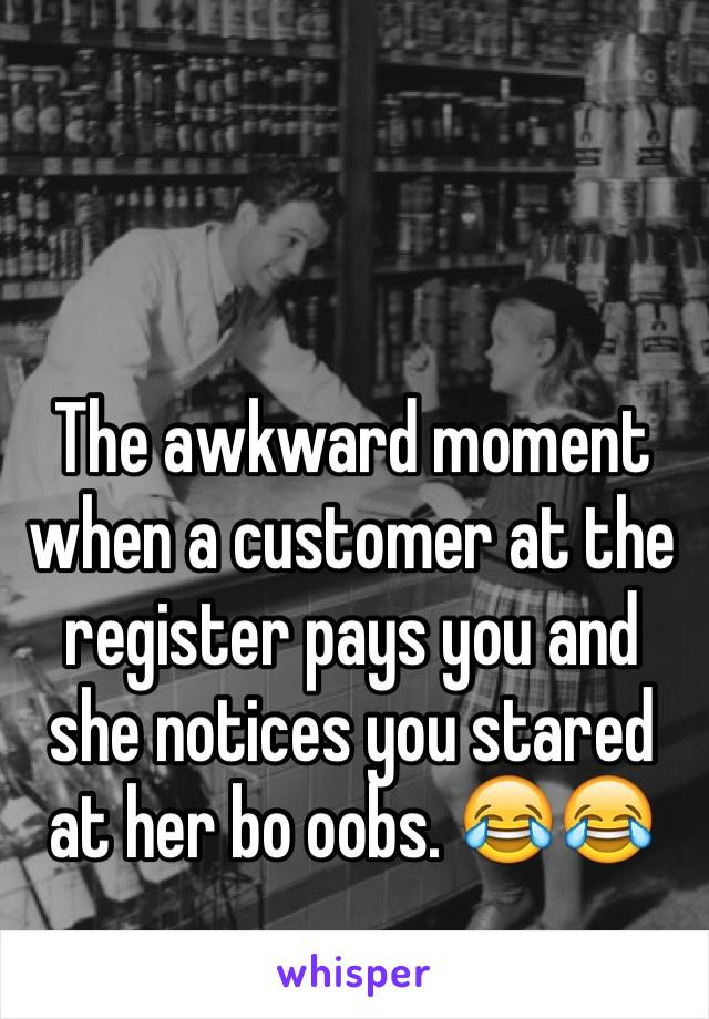 The awkward moment when a customer at the register pays you and she notices you stared at her bo oobs. 😂😂