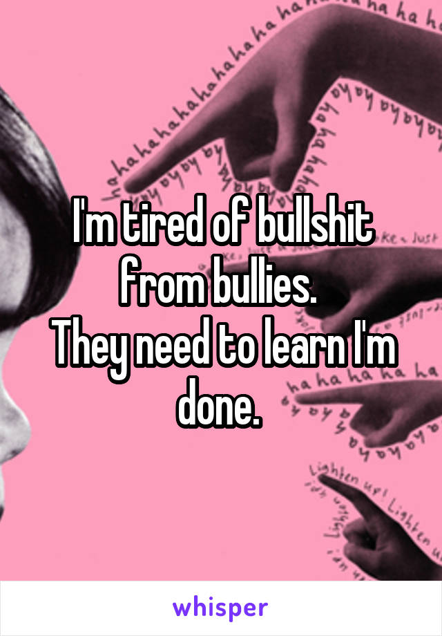 I'm tired of bullshit from bullies.  They need to learn I'm done.
