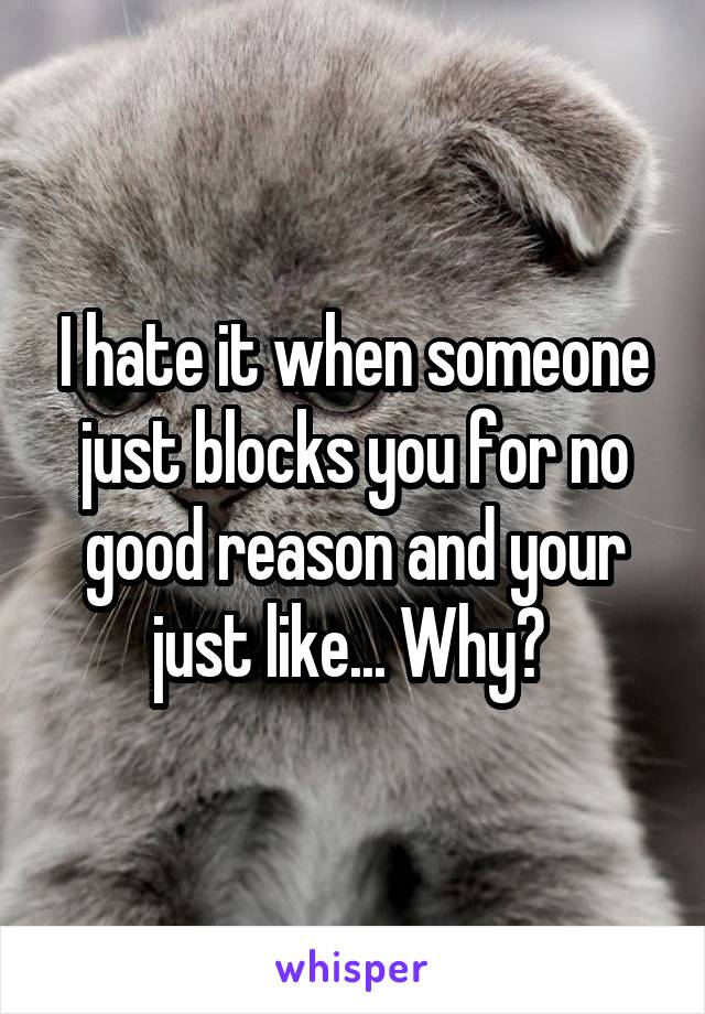 I hate it when someone just blocks you for no good reason and your just like... Why?