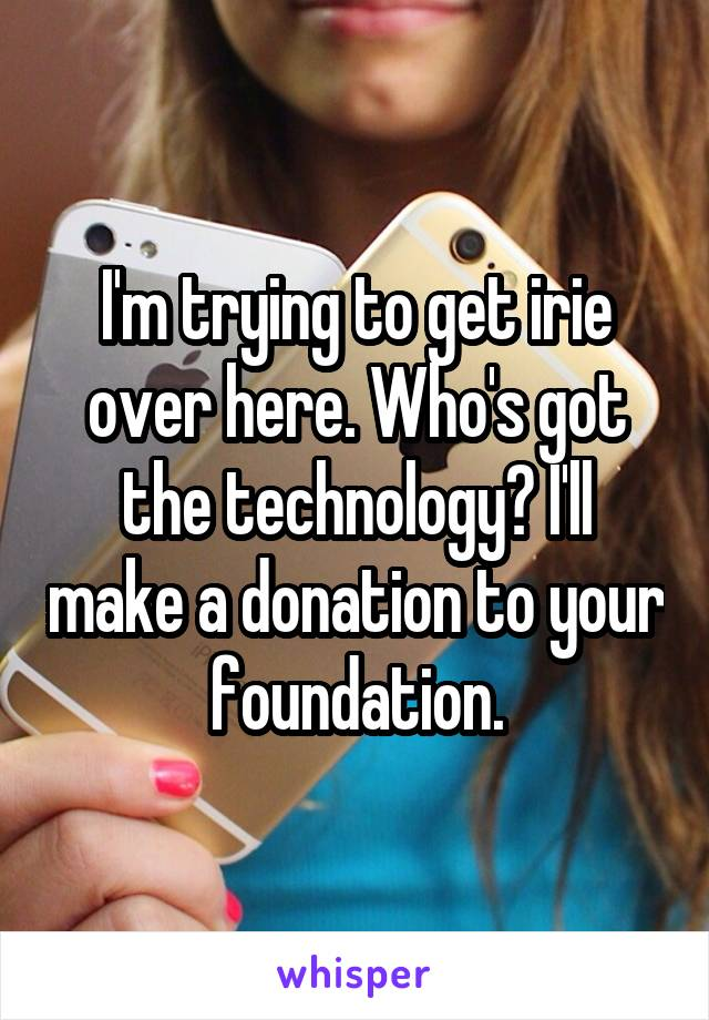 I'm trying to get irie over here. Who's got the technology? I'll make a donation to your foundation.
