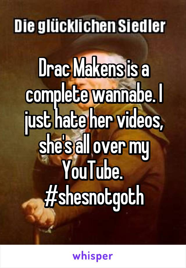 Drac Makens is a complete wannabe. I just hate her videos, she's all over my YouTube.  #shesnotgoth