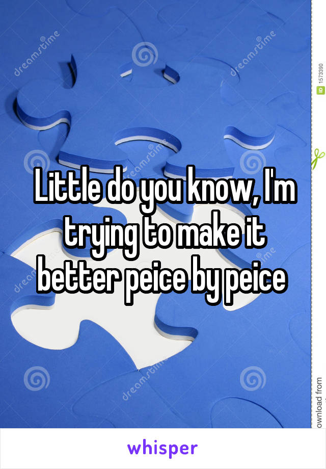 Little do you know, I'm trying to make it better peice by peice