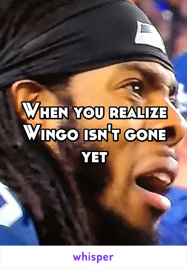 When you realize Wingo isn't gone yet