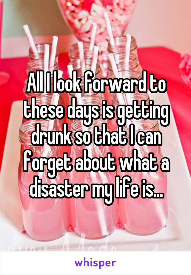 All I look forward to these days is getting drunk so that I can forget about what a disaster my life is...