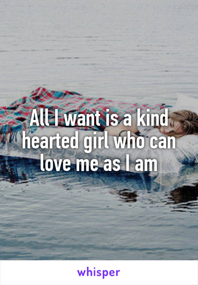All I want is a kind hearted girl who can love me as I am