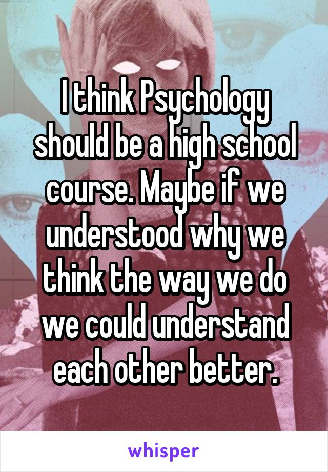 I think Psychology should be a high school course. Maybe if we understood why we think the way we do we could understand each other better.