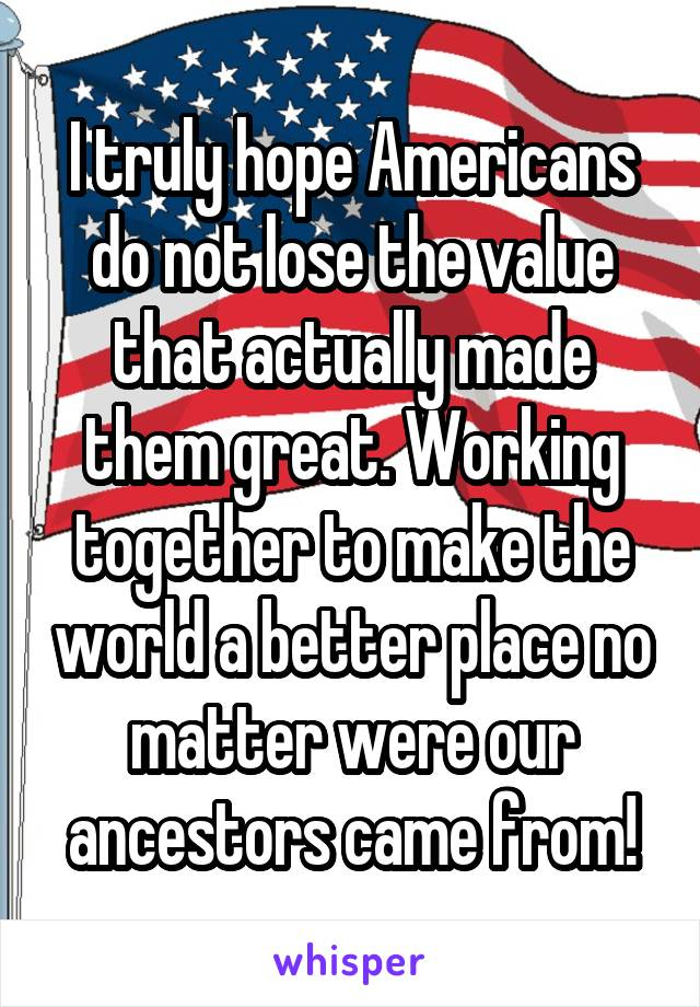 I truly hope Americans do not lose the value that actually made them great. Working together to make the world a better place no matter were our ancestors came from!